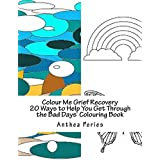 Colour Me Grief Recovery: 20 Ways to Help You Get Through the Bad Days (Self-Help Inky Art Therapy Colouring Book Book 1)