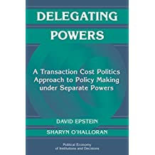 Delegating Powers: A Transaction Cost Politics Approach to Policy Making under Separate Powers (Political Economy of Institutions and Decisions)