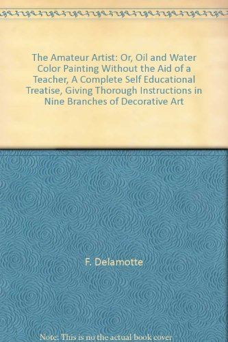 The Amateur Artist: Or, Oil And Water Color Painting Without The Aid Of A Teacher, A Complete Self Educational Treatise, Giving Thorough Instructions In Nine Branches Of Decorative Art