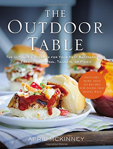 The Outdoor Table: The Ultimate Cookbook for Your Next Backyard BBQ, Front-Porch Meal, Tailgate, or Picnic -