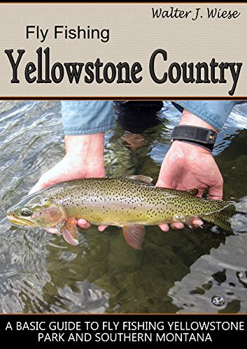 Fly Fishing Yellowstone Country: A Basic Guide to Fly Fishing Yellowstone Park...