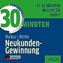 30 Minuten Neukunden-Gewinnung Hörbuch von Markus I. Reinke Gesprochen von: Heiko Grauel, Sonngard Dressler, Gordon Piedesack
