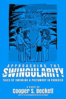 Approaching The Swingularity: Tales of Swinging & Polyamory in Paradise (Books of The Swingularity Book 2) by [Beckett, Cooper S.]