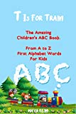 T is for Train: The Amazing Children's ABC Book. From A to Z  First Alphabet Words For Kids (Fun Early Learning Book 1)
