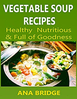 Vegetable Soup Recipes Healthy Nutritious And Full Of Goodness