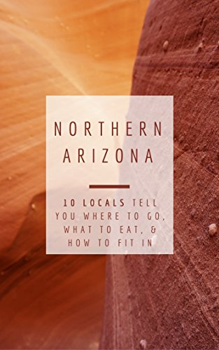 Northern Arizona: 10 Locals Tell You Where to Go, What to Eat, & How to Fit In
