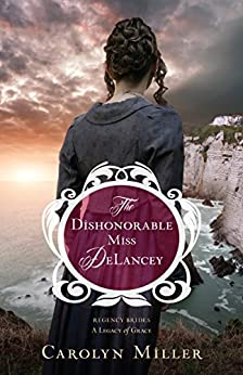 The Dishonorable Miss DeLancey (Regency Brides: A Legacy of Grace Book 3) by [Miller, Carolyn]