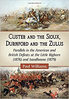 Book Custer and the Sioux, Durnford and the Zulus: Parallels in the American and British Defeats at the Little Bighorn (1876) and Isandlwana (1879)