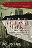 img - for The Myth of the Rational Market: A History of Risk, Reward, and Delusion on Wall Street of Justin Fox on 18 January 2010 book / textbook / text book