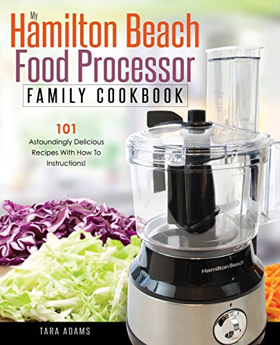 my-hamilton-beach-food-processor-family-cookbook-101-astoundingly-delicious-recipes-with-how-to-inst