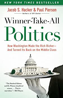 Winner-Take-All Politics: How Washington Made the Rich Richer--and Turned Its Back on the Middle Class by [Hacker, Jacob S., Pierson, Paul]