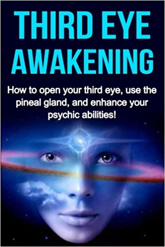Third Eye Awakening: How to open your third eye, use the pineal