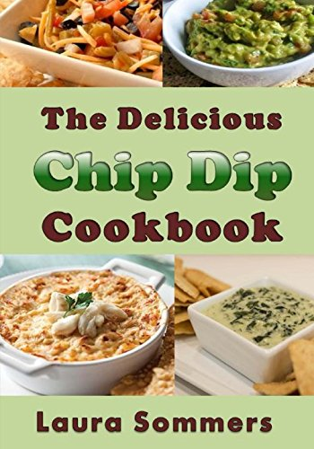 The Delicious Chip Dip Cookbook: Recipes for Your Next Party