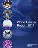 World Cancer Report 2014, International Agency for Research on Cancer, 9283204298