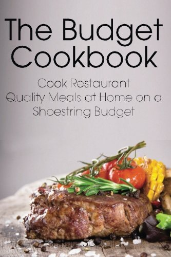 The Budget Cookbook: Cook Restaurant Quality Meals at Home on a Shoestring Budget by Sarah Sophia