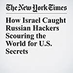 How Israel Caught Russian Hackers Scouring the World for U.S. Secrets   Nicole Perlroth,Scott Shane