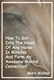 How To Get Into The Head Of Any Horse In Minutes And Establish An Awesome Mental Connection