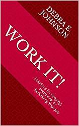 Work It!: Solutions for Keeping, Improving, or Redefining Your Job