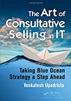 The Art of Consultative Selling in IT: Taking Blue Ocean Strategy a Step Ahead Front Cover