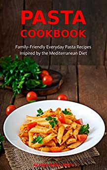 Pasta Cookbook: Family-Friendly Everyday Pasta Recipes Inspired by The Mediterranean Diet Vol 2: Dump Dinners and One-Pot Meals (Quick and Easy Pasta Cookbooks) by [Grey, Alissa Noel]