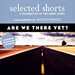 Selected Shorts: Are We There Yet? | Stuart Dybek,Martha Gellhorn,Edward P. Jones,Annie Proulx