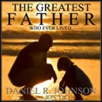 The Greatest Father Who Ever Lived | Daniel Johnson