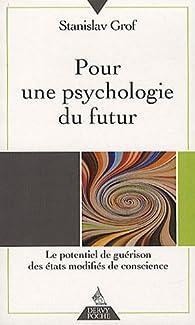 Pour une psychologie du futur : Le potentiel de guérison des états modifiés de conscience par Stanislav Grof