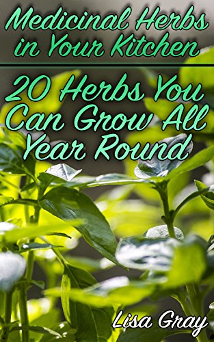 Medicinal Herbs in Your Kitchen: 20 Herbs You Can Grow All Year Round: (Growing Herbs, Kitchen Gardening) by [Gray, Lisa ]