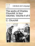 The Works of Charles Churchill In, C. Churchill, 1140686674
