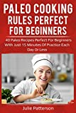Paleo cooking rules perfect for beginners: 40 paleo recipes perfect for beginners with just 15 minutes of practice each day or less.