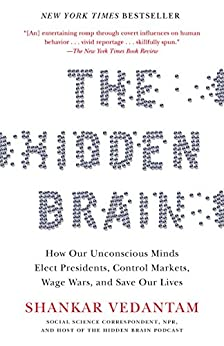 The Hidden Brain: How Our Unconscious Minds Elect Presidents, Control Markets, Wage Wars, and Save Our Lives by [Vedantam, Shankar]