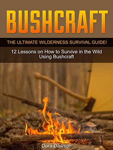 Bushcraft: The Ultimate Wilderness Survival Guide! 12 Lessons on How to Survive in the Wild Using Bushcraft (bushcraft cooking, bushcraft items, bushcraft ebooks) by [Dawson, Dora]