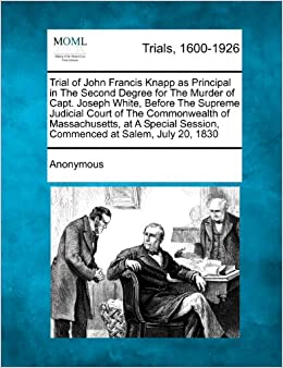 Trial of John Francis Knapp as Principal in The Second Degree for The Murder of Capt. Joseph White, Before The Supreme Judicial Court of The ... Session, Commenced at Salem, July 20, 1830