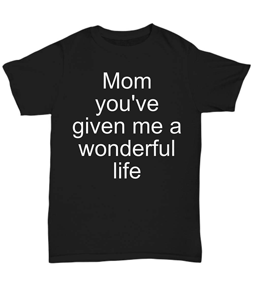Unisex Tee Funny Mom Wonderful Quote T-Shirt Mom Youve Given me a Wonderful Life Best Inspirational Gifts and Sarcasm