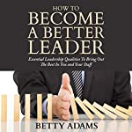 How to Become a Better Leader: Essential Leadership Qualities to Bring out the Best in You and Your Staff | Betty Adams