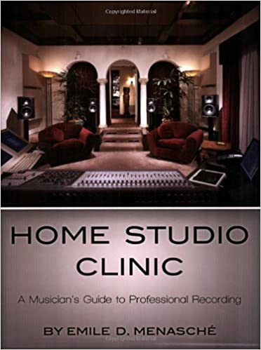 Home Studio Clinic: A Musician's Guide to Professional