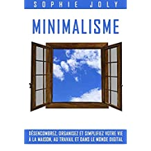 Minimalisme: Désencombrez, Organisez et simplifiez votre vie à la maison, au travail et dans le monde digital (French Edition)