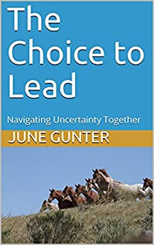 The Choice to Lead: Navigating Uncertainty Together (Kindle Publishing) by [Gunter, June, Hyjek, Beth A.]