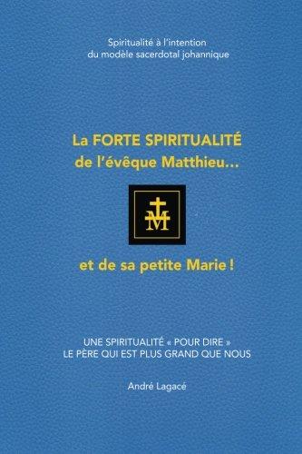 La forte spiritualité de l'évêque Matthieu... et de sa petite Marie!: Spiritualité à l'intention du modèle sacerdotal johannique (French Edition)