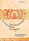 The End of Time in the Order of Things : Science and Eschatology in Early Medieval Art, Kuhnel, Bianca, 3795415055