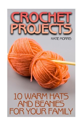 - Crochet Projects: 10 Warm Hats and Beanies for Your Family: (Crochet Patterns, Crochet Stitches) (Crochet Book)