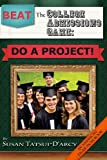Beat the College Admissions Game: Do a Project!, Susan Tatsui-D'Arcy, 1461142032