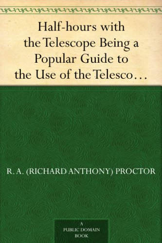 Half-hours with the Telescope Being a Popular Guide to the Use of the Telescope as a Means of Amusement and Instruction. (English Edition)