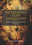 Metatron`s cube Unleashed: The Flower of Life Chronicles Volume 1