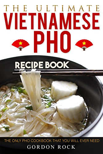 The Ultimate Vietnamese Pho Recipe Book: The Only Pho Cookbook That You Will Ever Need by Gordon Rock