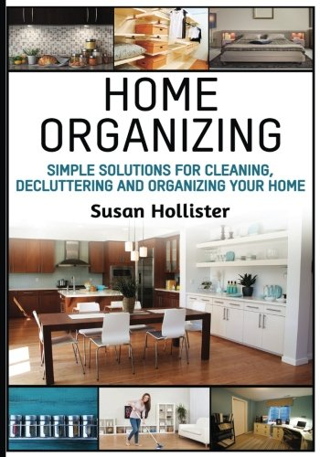 Home Organizing: Simple Solutions For Cleaning, Decluttering and Organizing Your Home (Incredible Home Organizing Guide Filled With Cleaning Decorating and Organization Strategies For Every Room)