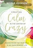Creating Calm in the Center of Crazy: Making Room for Your Soul in an Overcrowded Life