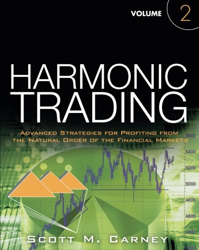 2: Harmonic Trading, Volume Two: Advanced Strategies for Profiting from the Natural Order of the Financial Markets by Scott M Carney
