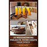 DIY: 25 Woodworking Projects To Decorate Your Space: (Woodworking Tools, Woodworking Plans, Woodworking Books) (Woodworking Gifts, Woodworking Kit, Fine Woodworking)