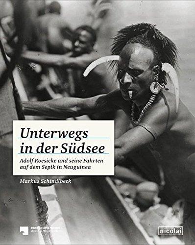 Unterwegs in der Südsee: Adolf Roesicke und seine Fahrten auf dem Sepik in Neuguinea